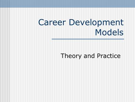 Career Development Models Theory and Practice. 2 What is Career Development? Career Development: The interaction of psychological, sociological, economic,