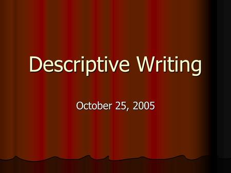 Descriptive Writing October 25, 2005. Using Descriptive Language Plant vivid images in your reader's mind Plant vivid images in your reader's mind Describe.