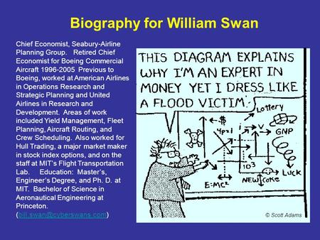 Biography for William Swan Chief Economist, Seabury-Airline Planning Group. Retired Chief Economist for Boeing Commercial Aircraft 1996-2005 Previous to.