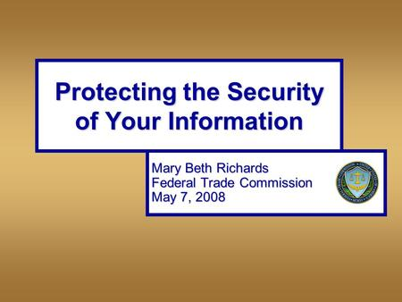 Protecting the Security of Your Information Mary Beth Richards Federal Trade Commission May 7, 2008.