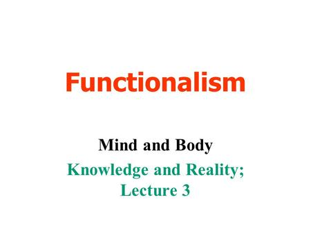 Functionalism Mind and Body Knowledge and Reality; Lecture 3.
