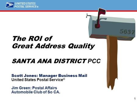 ® 11 The ROI of Great Address Quality SANTA ANA DISTRICT PCC Scott Jones: Manager Business Mail United States Postal Service ® Jim Green: Postal Affairs.