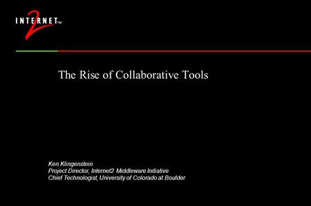 The Rise of Collaborative Tools Ken Klingenstein Project Director, Internet2 Middleware Initiative Chief Technologist, University of Colorado at Boulder.