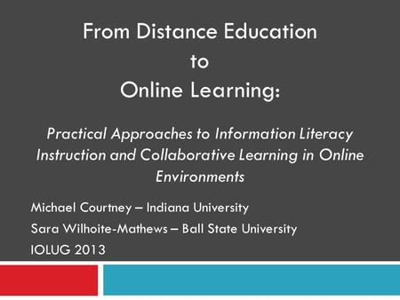 Michael Courtney – Indiana University Sara Wilhoite-Mathews – Ball State University IOLUG 2013 From Distance Education to Online Learning: Practical Approaches.