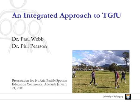 An Integrated Approach to TGfU Dr. Paul Webb Dr. Phil Pearson Presentation for 1st Asia Pacific Sport in Education Conference, Adelaide January 21, 2008.