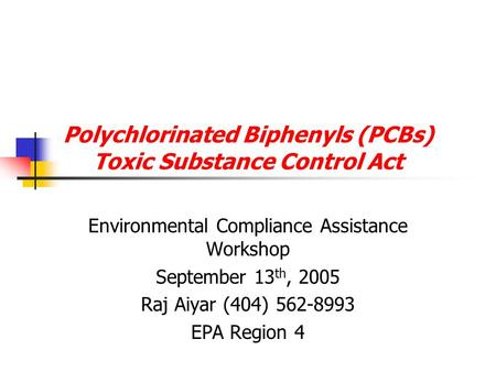 Polychlorinated Biphenyls (PCBs) Toxic Substance Control Act Environmental Compliance Assistance Workshop September 13 th, 2005 Raj Aiyar (404) 562-8993.