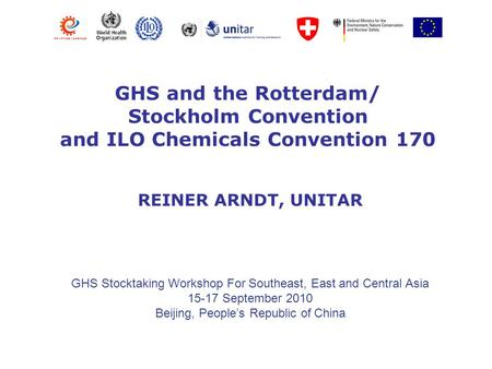 GHS and the Rotterdam/ Stockholm Convention and ILO Chemicals Convention 170 GHS Stocktaking Workshop For Southeast, East and Central Asia 15-17 September.