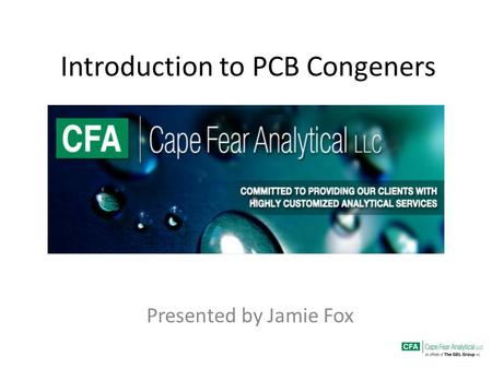 Introduction to PCB Congeners Presented by Jamie Fox.