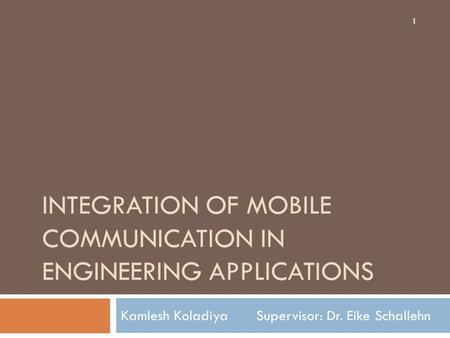 INTEGRATION OF MOBILE COMMUNICATION IN ENGINEERING APPLICATIONS Kamlesh Koladiya Supervisor: Dr. Eike Schallehn 1.