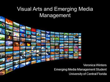 Veronica Winters Emerging Media Management Student University of Central Florida Visual Arts and Emerging Media Management.