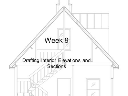 Week 9 Drafting Interior Elevations and Sections.
