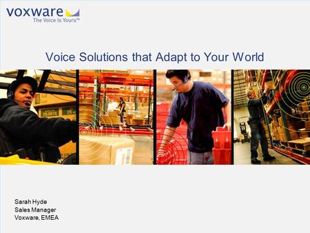 Voxware Confidential. © 2010 Voxware, Inc. All rights reserved worldwide. Sarah Hyde Sales Manager Voxware, EMEA Voice Solutions that Adapt to Your World.