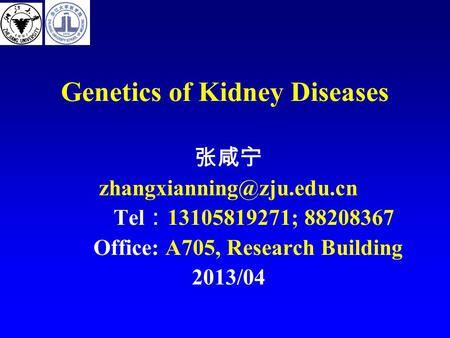 Genetics of Kidney Diseases 张咸宁 Tel : 13105819271; 88208367 Office: A705, Research Building 2013/04.
