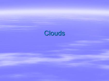 Clouds. Clouds  Tiny droplets of water and/or ice crystals piled together  Droplets are seven times smaller than the width of a hair  White because.