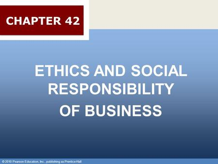 © 2010 Pearson Education, Inc., publishing as Prentice-Hall 1 ETHICS AND SOCIAL RESPONSIBILITY OF BUSINESS © 2010 Pearson Education, Inc., publishing as.