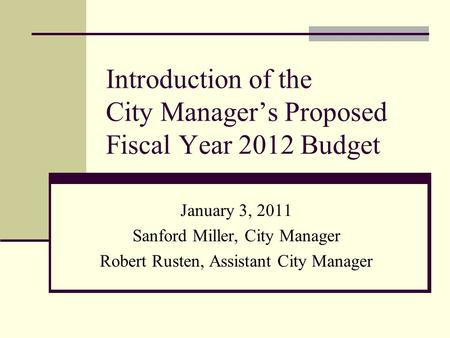 Introduction of the City Manager's Proposed Fiscal Year 2012 Budget January 3, 2011 Sanford Miller, City Manager Robert Rusten, Assistant City Manager.