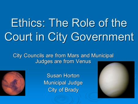 Ethics: The Role of the Court in City Government City Councils are from Mars and Municipal Judges are from Venus Susan Horton Municipal Judge City of Brady.