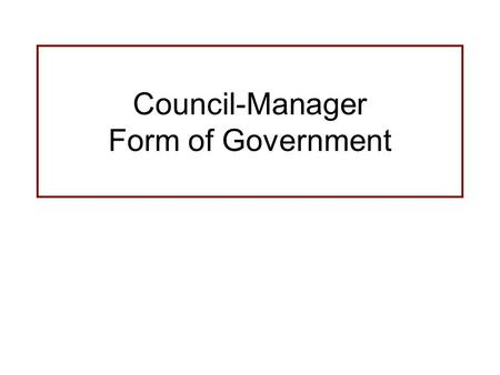 Council-Manager Form of Government. Basics of Council-Manager Form of Government Similar to a board of directors and CEO in private enterprise Policy.