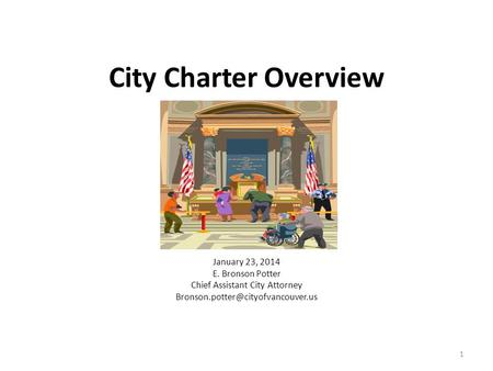 City Charter Overview January 23, 2014 E. Bronson Potter Chief Assistant City Attorney 1.