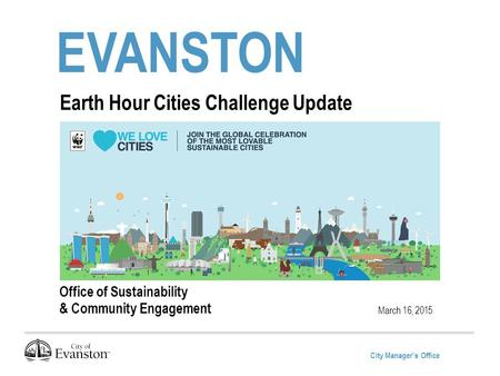 City Manager's Office EVANSTON March 16, 2015 Earth Hour Cities Challenge Update Office of Sustainability & Community Engagement.