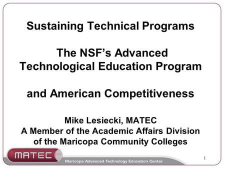 1 Sustaining Technical Programs The NSF's Advanced Technological Education Program and American Competitiveness Mike Lesiecki, MATEC A Member of the Academic.