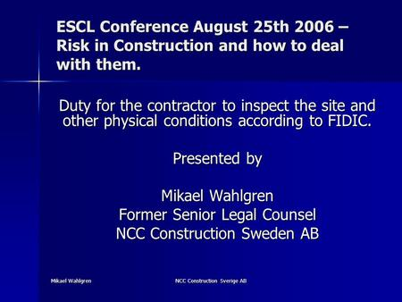 Mikael Wahlgren NCC Construction Sverige AB ESCL Conference August 25th 2006 – Risk in Construction and how to deal with them. Duty for the contractor.