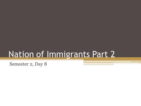 Nation of Immigrants Part 2 Semester 2, Day 8. Objectives Students will be able to ▫ reason why people immigrate to the United States ▫ analyze primary.