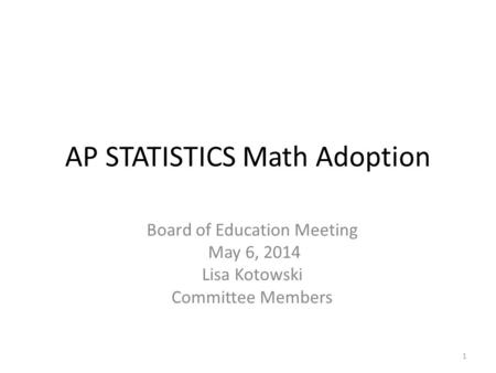 AP STATISTICS Math Adoption Board of Education Meeting May 6, 2014 Lisa Kotowski Committee Members 1.