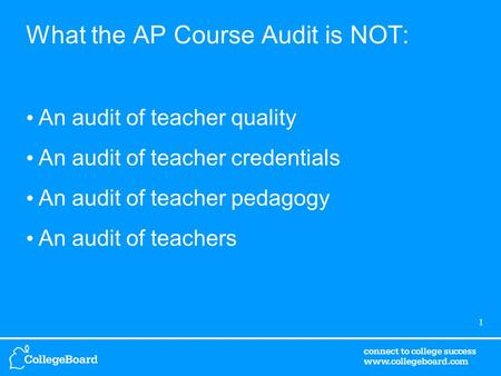 1 What the AP Course Audit is NOT: An audit of teacher quality An audit of teacher credentials An audit of teacher pedagogy An audit of teachers.