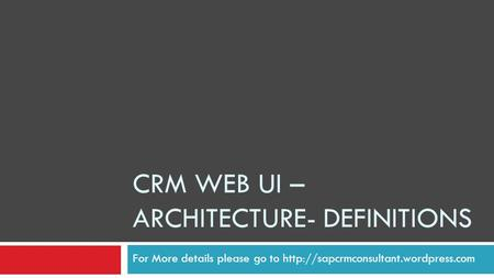 CRM WEB UI – ARCHITECTURE- DEFINITIONS For More details please go to