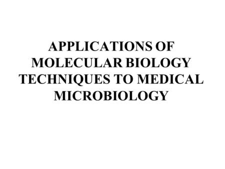 APPLICATIONS OF MOLECULAR BIOLOGY TECHNIQUES TO MEDICAL MICROBIOLOGY.