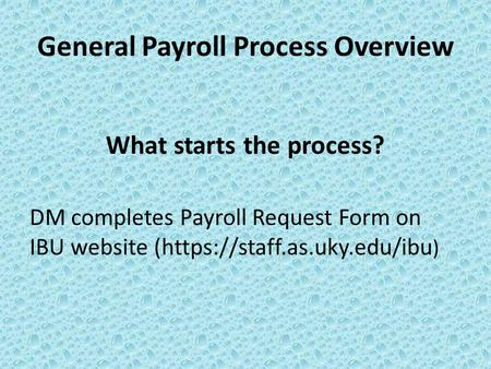 General Payroll Process Overview What starts the process? DM completes Payroll Request Form on IBU website (https://staff.as.uky.edu/ibu )