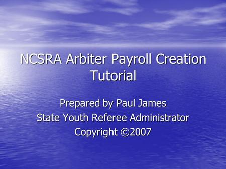 NCSRA Arbiter Payroll Creation Tutorial Prepared by Paul James State Youth Referee Administrator Copyright ©2007.