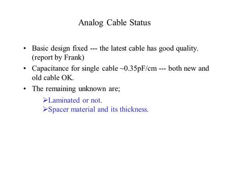 Analog Cable Status Basic design fixed --- the latest cable has good quality. (report by Frank) Capacitance for single cable ~0.35pF/cm --- both new and.