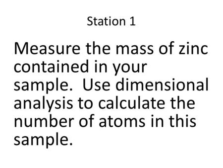 Station 1 Measure the mass of zinc contained in your sample. Use dimensional analysis to calculate the number of atoms in this sample.