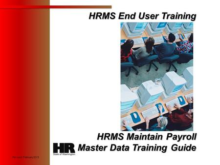 1 HRMS End User Training HRMS End User Training HRMS Maintain Payroll Master Data Training Guide X Revised: February 2013.
