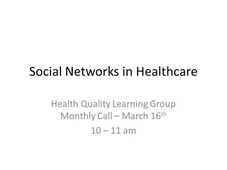 Social Networks in Healthcare Health Quality Learning Group Monthly Call – March 16 th 10 – 11 am.