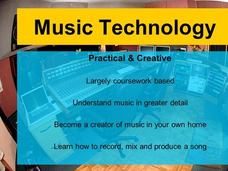 Music Technology Practical & Creative Largely coursework based Understand music in greater detail Become a creator of music in your own home Learn how.