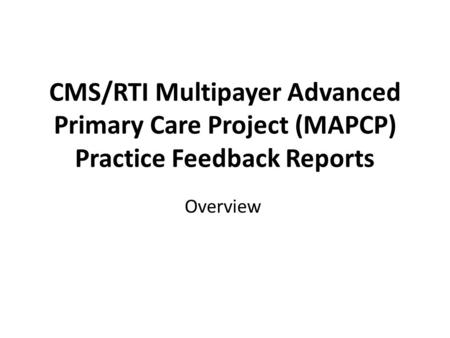 CMS/RTI Multipayer Advanced Primary Care Project (MAPCP) Practice Feedback Reports Overview.