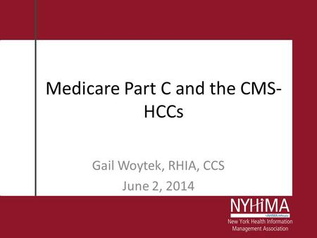 Medicare Part C and the CMS- HCCs Gail Woytek, RHIA, CCS June 2, 2014.
