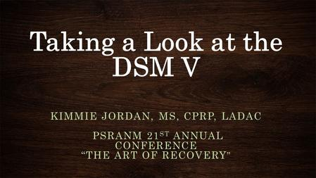 "Taking a Look at the DSM V KIMMIE JORDAN, MS, CPRP, LADAC PSRANM 21 ST ANNUAL CONFERENCE ""THE ART OF RECOVERY """