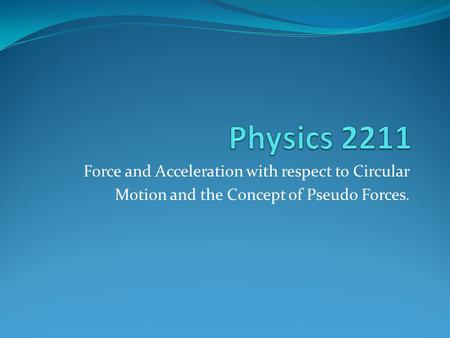 Force and Acceleration with respect to Circular Motion and the Concept of Pseudo Forces.