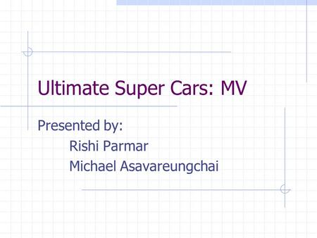 Ultimate Super Cars: MV Presented by: Rishi Parmar Michael Asavareungchai.