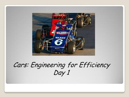 Cars: Engineering for Efficiency Day 1. Why do engineers want to design energy-efficient cars?