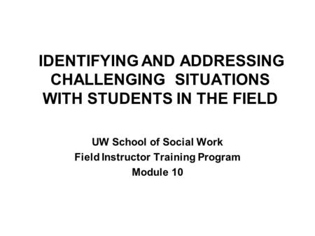 IDENTIFYING AND ADDRESSING CHALLENGING SITUATIONS WITH STUDENTS IN THE FIELD UW School of Social Work Field Instructor Training Program Module 10.