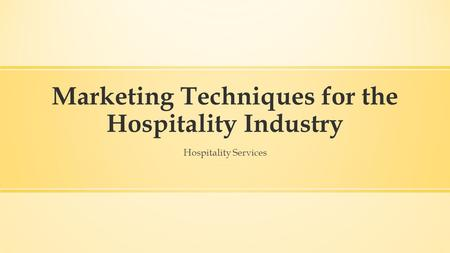 Marketing Techniques for the Hospitality Industry Hospitality Services.