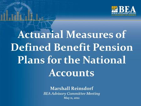 Actuarial Measures of Defined Benefit Pension Plans for the National Accounts Marshall Reinsdorf BEA Advisory Committee Meeting May 11, 2012.