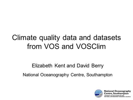 Climate quality data and datasets from VOS and VOSClim Elizabeth Kent and David Berry National Oceanography Centre, Southampton.