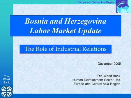 Europe and Central Asia Region The World Bank Bosnia and Herzegovina Labor Market Update The Role of Industrial Relations The World Bank Human Development.