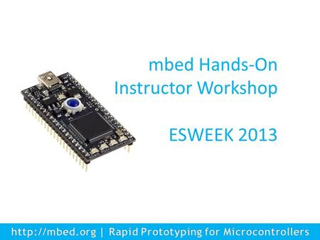 1 mbed Hands-On Instructor Workshop ESWEEK 2013. Agenda mbed Hands-On Instructor Workshop – The ARM University Program - Khaled Benkrid, ARM UP Manager.